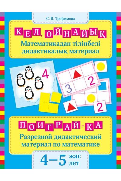 Кел, ойнайық. Математикадан тілінбелі дидактикалық материал. 4–5 жас / Поиграй-ка. Разрезной дидактический материал по математике. 4–5 лет